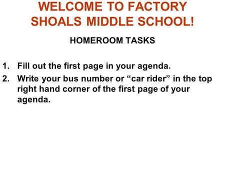 "WELCOME TO FACTORY SHOALS MIDDLE SCHOOL! HOMEROOM TASKS 1.Fill out the first page in your agenda. 2.Write your bus number or ""car rider"" in the top right."