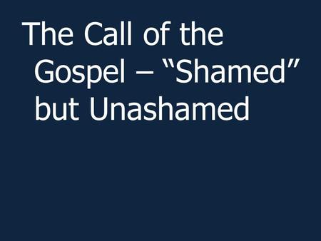 "The Call of the Gospel – ""Shamed"" but Unashamed. Romans 1:1-17."