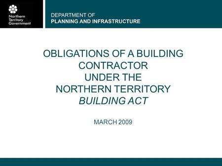 DEPARTMENT OF PLANNING AND INFRASTRUCTURE OBLIGATIONS OF A BUILDING CONTRACTOR UNDER THE NORTHERN TERRITORY BUILDING ACT MARCH 2009.