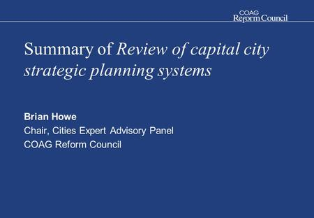 Summary of Review of capital city strategic planning systems Brian Howe Chair, Cities Expert Advisory Panel COAG Reform Council.