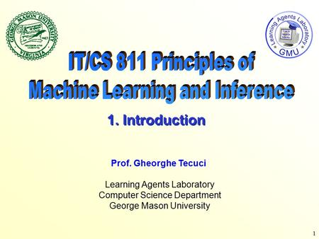 1 Learning Agents Laboratory Computer Science Department George Mason University Prof. Gheorghe Tecuci 1. Introduction.