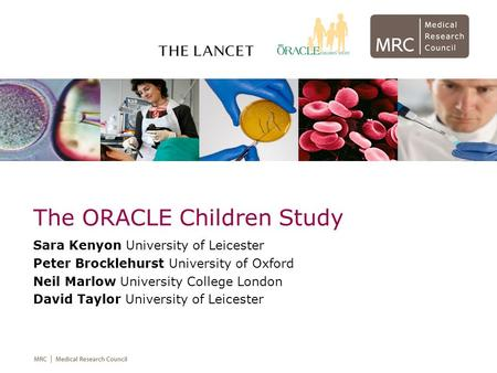 The ORACLE Children Study Sara Kenyon University of Leicester Peter Brocklehurst University of Oxford Neil Marlow University College London David Taylor.