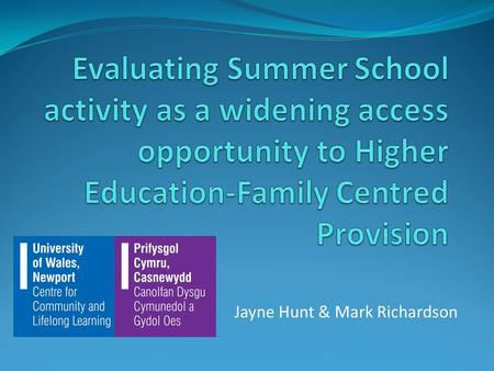 Jayne Hunt & Mark Richardson. Give an overview of UWN Family Summer School Evaluate the effectiveness of this scheme To discuss the impact summer schools.