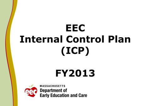 EEC Internal Control Plan (ICP) FY2013. Direction from Secretary Malone Acting EEC Commissioner Thomas Weber shall initiate a top-to-bottom review of.