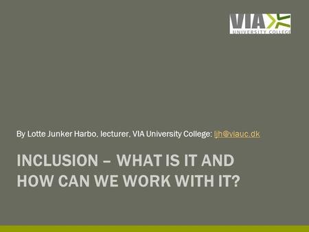 INCLUSION – WHAT IS IT AND HOW CAN WE WORK WITH IT? By Lotte Junker Harbo, lecturer, VIA University College: