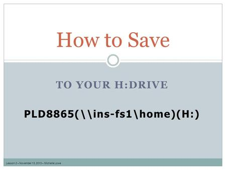 TO YOUR H:DRIVE PLD8865(\\ins-fs1\home)(H:) How to Save Lesson 2 – November 13, 2013 – Michelle Lowe.