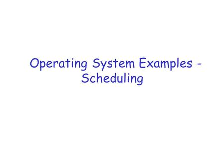 Operating System Examples - Scheduling. References r Silberschatz et al, Chapter 5.6, Chapter 22.3.22 (Windows 7) r  bangalore.org/blug/meetings/200401/scheduler-
