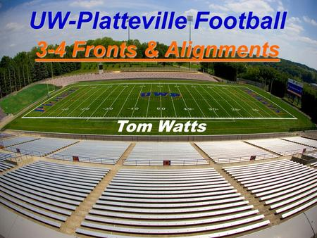 UW-Platteville Football 3-4 Fronts & Alignments Tom Watts.
