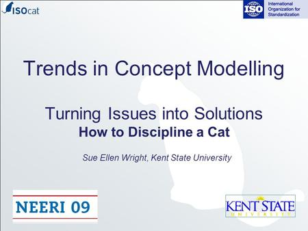 Trends in Concept Modelling Turning Issues into Solutions How to Discipline a Cat Sue Ellen Wright, Kent State University.