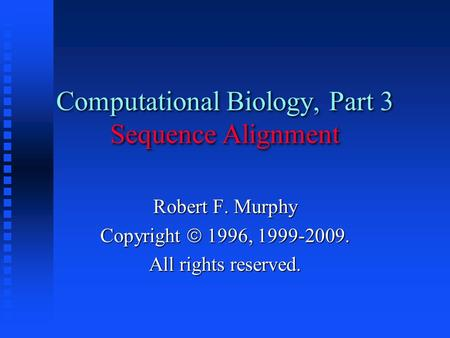 Computational Biology, Part 3 Sequence Alignment Robert F. Murphy Copyright  1996, 1999-2009. All rights reserved.