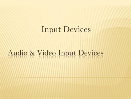 Input Devices.  Identify audio and video input devices  List the function of the respective devices.