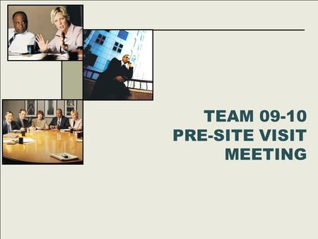 TEAM 09-10 PRE-SITE VISIT MEETING. Agenda 6:00 – 6:15 Welcome, Team Binders 6:15 – 6:30 Logistics 6:30 – 7:30 SV Schedule & Protocols 7:30 – 8:15 Site.