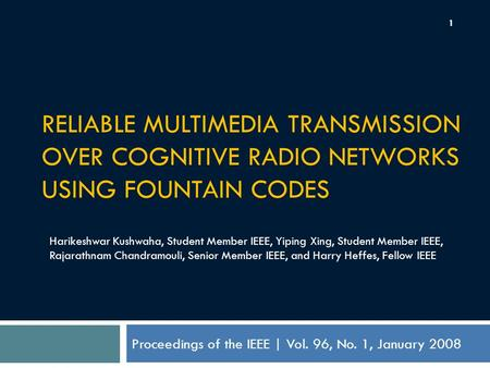 RELIABLE MULTIMEDIA TRANSMISSION OVER COGNITIVE RADIO NETWORKS USING FOUNTAIN CODES Proceedings of the IEEE | Vol. 96, No. 1, January 2008 Harikeshwar.