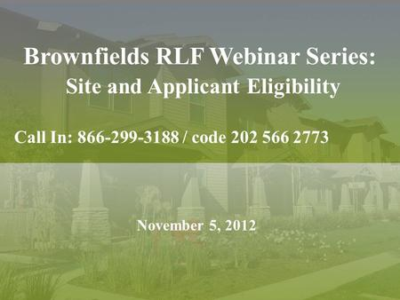 Brownfields RLF Webinar Series: Site and Applicant Eligibility Call In: 866-299-3188 / code 202 566 2773 November 5, 2012.