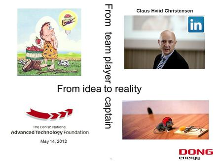 1 From idea to reality From team player captain Claus Hviid Christensen May 14, 2012.