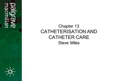 Chapter 13 CATHETERISATION AND CATHETER CARE Steve Miles.