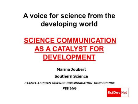 A voice for science from the developing world SCIENCE COMMUNICATION AS A CATALYST FOR DEVELOPMENT SAASTA AFRICAN SCIENCE COMMUNICATION CONFERENCE FEB 2009.