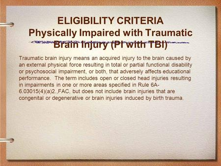 ELIGIBILITY CRITERIA Physically Impaired with Traumatic Brain Injury (PI with TBI) Traumatic brain injury means an acquired injury to the brain caused.