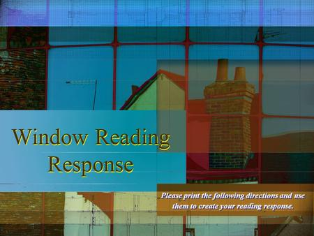 Window Reading Response Please print the following directions and use them to create your reading response.