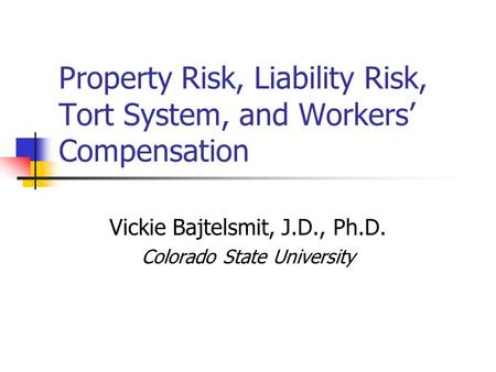 Property Risk, Liability Risk, Tort System, and Workers' Compensation Vickie Bajtelsmit, J.D., Ph.D. Colorado State University.
