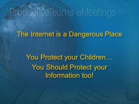 The Internet is a Dangerous Place You Protect your Children… You Should Protect your Information too!
