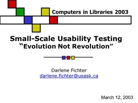 "Small-Scale Usability Testing "" Evolution Not Revolution"" Darlene Fichter March 12, 2003 Computers in Libraries 2003."
