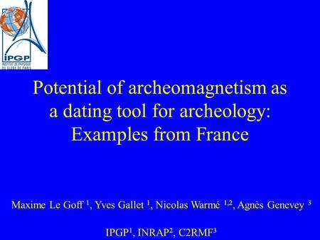 Potential of archeomagnetism as a dating tool for archeology: Examples from France Maxime Le Goff 1, Yves Gallet 1, Nicolas Warmé 1,2, Agnès Genevey 3.