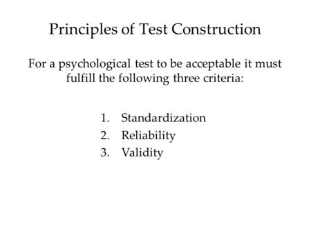 Principles of Test Construction For a psychological test to be acceptable it must fulfill the following three criteria: 1.Standardization 2.Reliability.