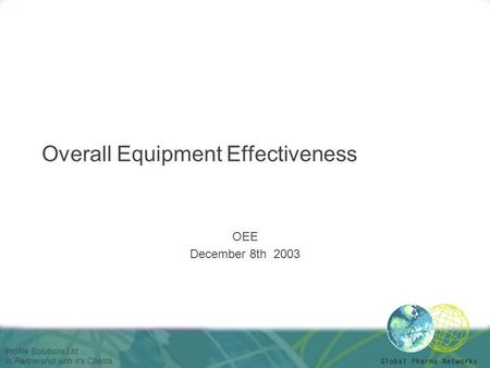 Profile Solutions Ltd. In Partnership with it's Clients Overall Equipment Effectiveness OEE December 8th 2003.