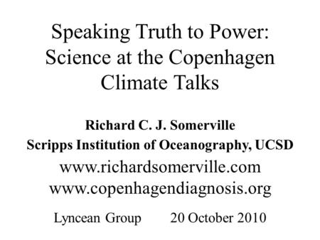 Speaking Truth to Power: Science at the Copenhagen Climate Talks Richard C. J. Somerville Scripps Institution of Oceanography, UCSD www.richardsomerville.com.