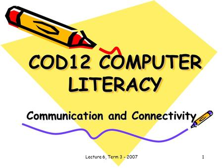 Lecture 6, Term 3 - 20071 COD12 COMPUTER LITERACY Communication and Connectivity.