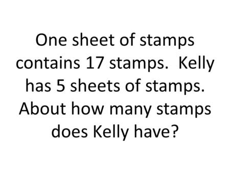 One sheet of stamps contains 17 stamps. Kelly has 5 sheets of stamps. About how many stamps does Kelly have?