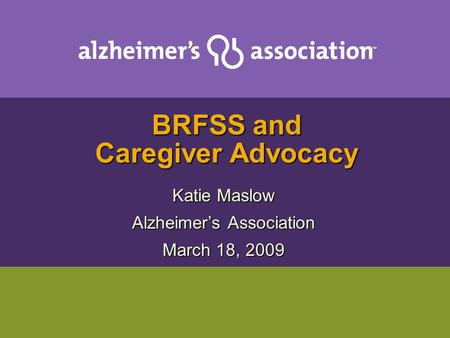 BRFSS and Caregiver Advocacy Katie Maslow Alzheimer's Association March 18, 2009.