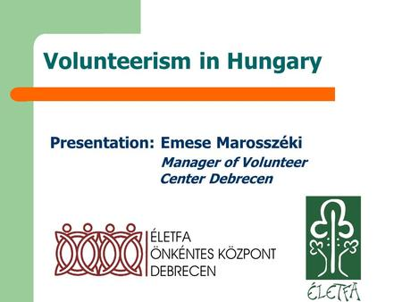 Volunteerism in Hungary Presentation: Emese Marosszéki Manager of Volunteer Center Debrecen.