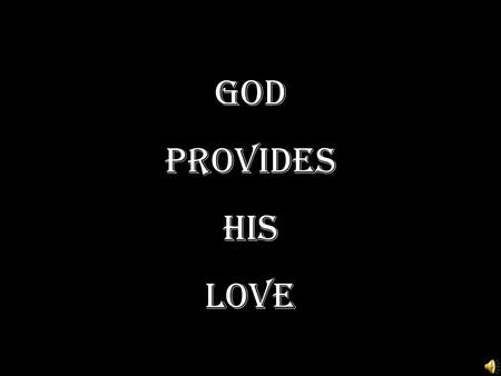 God Provides HIS LOVE. Personal Question I John 4:19 - We love Him because He first loved us John 3:16 – For God so loved the world… - Do you make this.