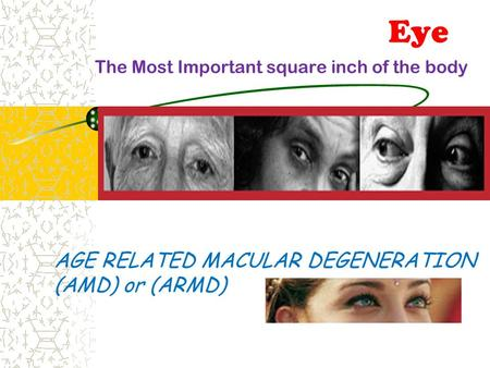 AGE RELATED MACULAR DEGENERATION (AMD) or (ARMD) Eye The Most Important square inch of the body.