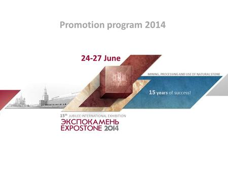Promotion program 2014 MINING, PROCESSING AND USE OF NATURAL STONE 15 years of success! 15 th JUBILEE INTERNATIONAL EXHIBITION 24-27 June.