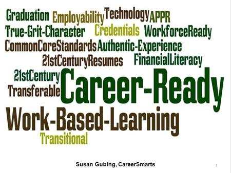 Susan Gubing, CareerSmarts 1. AGENDA What is College & Career Readiness? – Will your students be C&CR? – What and why Career Ready? How do work-based.
