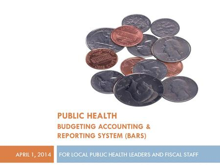 FOR LOCAL PUBLIC HEALTH LEADERS AND FISCAL STAFF PUBLIC HEALTH BUDGETING ACCOUNTING & REPORTING SYSTEM (BARS) APRIL 1, 2014.