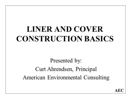 LINER AND COVER CONSTRUCTION BASICS Presented by: Curt Ahrendsen, Principal American Environmental Consulting AEC.