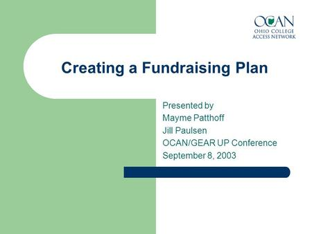 Creating a Fundraising Plan Presented by Mayme Patthoff Jill Paulsen OCAN/GEAR UP Conference September 8, 2003.