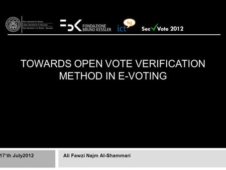 TOWARDS OPEN VOTE VERIFICATION METHOD IN E-VOTING Ali Fawzi Najm Al-Shammari17'th July2012 Sec Vote 2012.