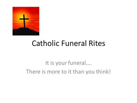 Catholic Funeral Rites It is your funeral…. There is more to it than you think!