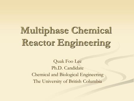 Multiphase Chemical Reactor Engineering Quak Foo Lee Ph.D. Candidate Chemical and Biological Engineering The University of British Columbia.