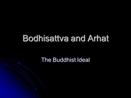 Bodhisattva and Arhat The Buddhist Ideal. Arhat Theravada tradition Theravada tradition Means: One who has conquered his mind Means: One who has conquered.