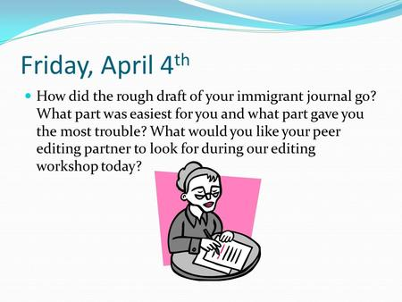 Friday, April 4 th How did the rough draft of your immigrant journal go? What part was easiest for you and what part gave you the most trouble? What would.