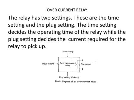 OVER CURRENT RELAY The relay has two settings. These are the time setting and the plug setting. The time setting decides the operating time of the relay.