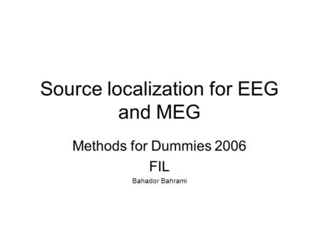 Source localization for EEG and MEG Methods for Dummies 2006 FIL Bahador Bahrami.
