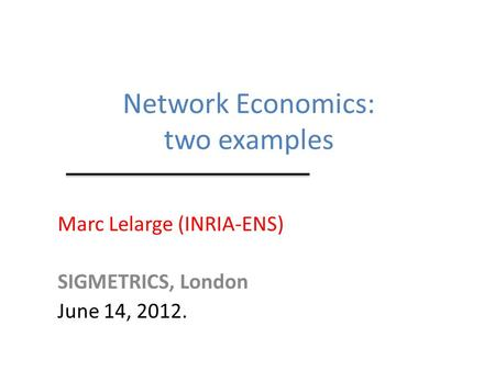 Network Economics: two examples Marc Lelarge (INRIA-ENS) SIGMETRICS, London June 14, 2012.