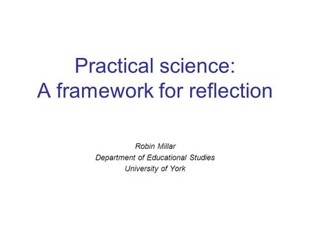 Practical science: A framework for reflection Robin Millar Department of Educational Studies University of York.